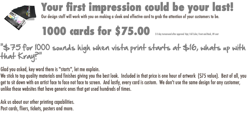 "Your first impression could be your last! Our design staff will work with you on making a sleek and effective card to grab the attention of your customers to be. 1000 cards for $75.00 2-3 day turnaround after approval 16pt, Full Color, Front and Back, UV coat ""$75 for 1000 sounds high when vista print starts at $16, whats up with that Kray?"" Glad you asked, key word there is ""starts"", let me explain. We stick to top quality materials and finishes giving you the best look. Included in that price is one hour of artwork ($75 value). Best of all, you get to sit down with an artist face to face not face to screen. And lastly, every card is custom. We don't use the same design for any customer, unlike those websites that have generic ones that get used hundreds of times. Ask us about our other printing capabilities. Post cards, fliers, tickets, posters and more."