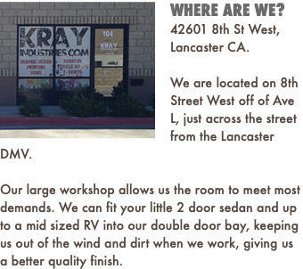 NEW LOCATION 42601 8th St West, Lancaster CA. After 8 years at our old location on Ave M we have finally moved and are all settled in at our new location on 8th Street West. Feel free to drop by and check it out! With the new space comes new equipment, larger work area and a new sleeker office. We can fit your little 2 door sedan and up to a mid sized RV into the new double door bay, keeping us out of the wind and dirt when we work, giving us a better quality finish.